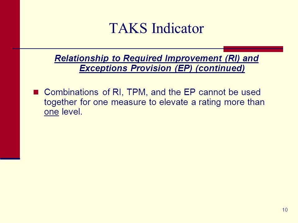 10 TAKS Indicator Relationship to Required Improvement (RI) and Exceptions Provision (EP) (continued) Combinations of RI, TPM, and the EP cannot be used together for one measure to elevate a rating more than one level.