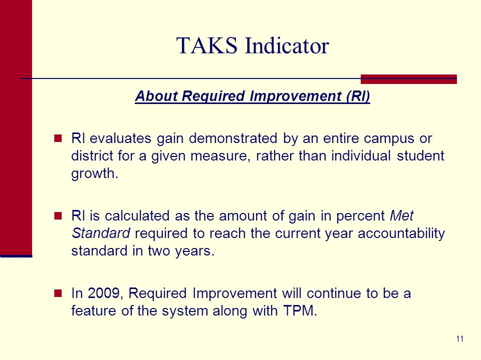 11 TAKS Indicator About Required Improvement (RI) RI evaluates gain demonstrated by an entire campus or district for a given measure, rather than individual student growth.