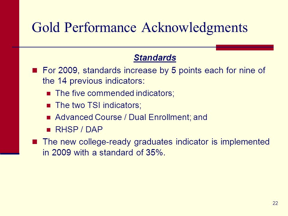 22 Gold Performance Acknowledgments Standards For 2009, standards increase by 5 points each for nine of the 14 previous indicators: The five commended indicators; The two TSI indicators; Advanced Course / Dual Enrollment; and RHSP / DAP The new college-ready graduates indicator is implemented in 2009 with a standard of 35%.