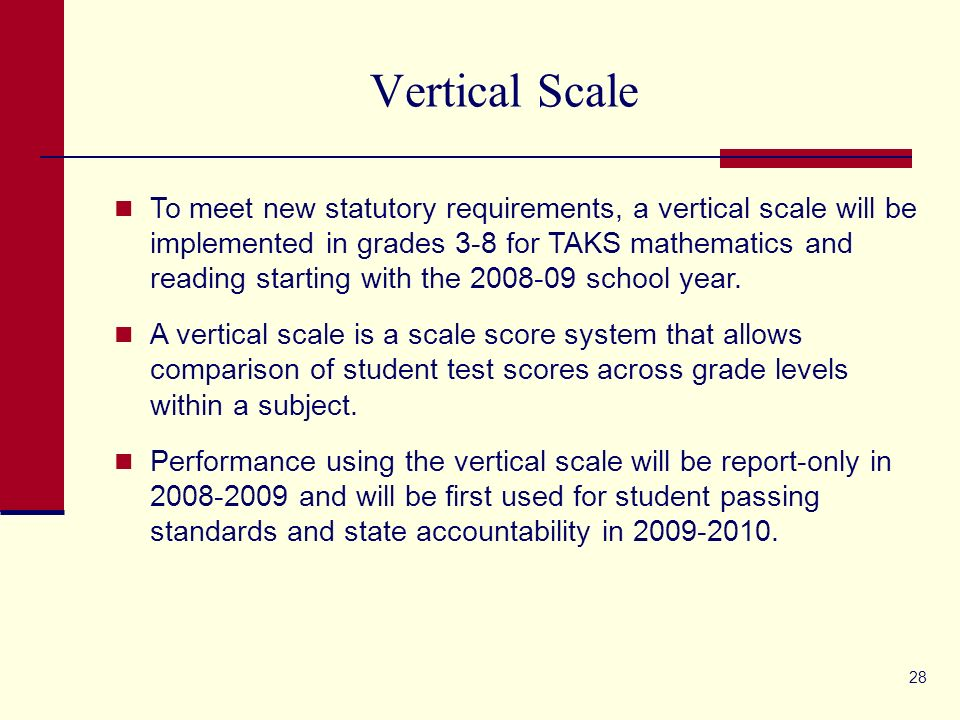 28 Vertical Scale To meet new statutory requirements, a vertical scale will be implemented in grades 3-8 for TAKS mathematics and reading starting with the 2008-09 school year.