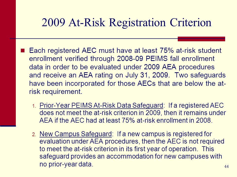 44 2009 At-Risk Registration Criterion Each registered AEC must have at least 75% at-risk student enrollment verified through 2008-09 PEIMS fall enrollment data in order to be evaluated under 2009 AEA procedures and receive an AEA rating on July 31, 2009.
