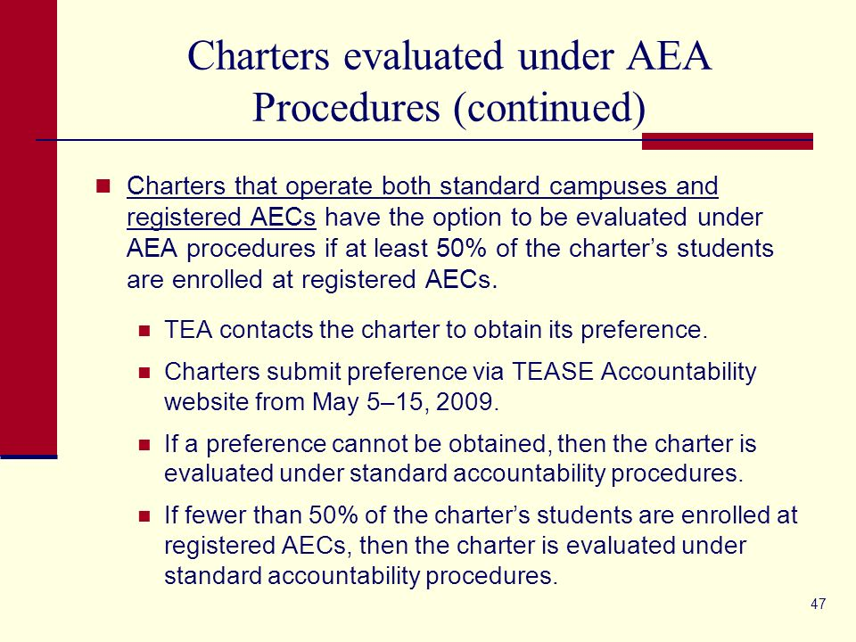 47 Charters evaluated under AEA Procedures (continued) Charters that operate both standard campuses and registered AECs have the option to be evaluated under AEA procedures if at least 50% of the charters students are enrolled at registered AECs.