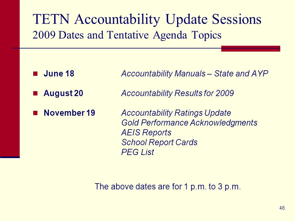 48 TETN Accountability Update Sessions 2009 Dates and Tentative Agenda Topics June 18 Accountability Manuals – State and AYP August 20 Accountability Results for 2009 November 19Accountability Ratings Update Gold Performance Acknowledgments AEIS Reports School Report Cards PEG List The above dates are for 1 p.m.