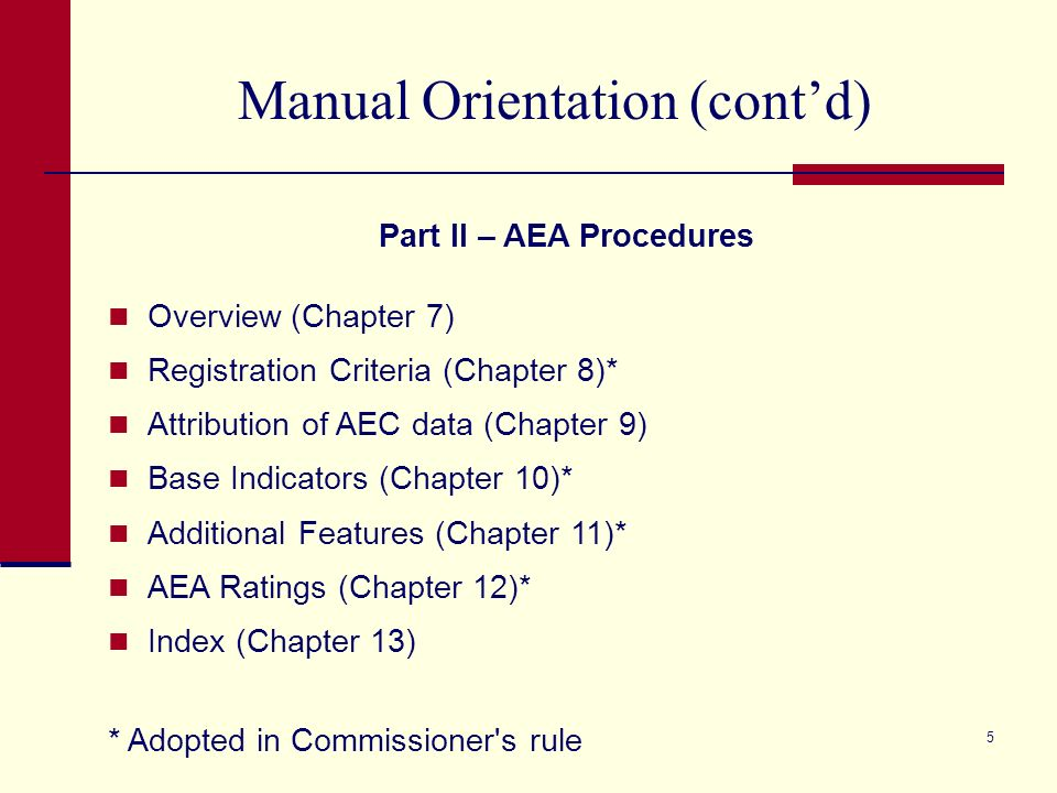 4 Manual Orientation (contd) Part I – Standard Procedures Overview (Chapter 1) The Basics Base Indicators (Chapter 2)* Additional Features (Chapter 3)* Determining a Rating (Chapter 4)* GPA (Chapter 5)* Special Issues/Circumstances (Chapter 6)* * Adopted in Commissioner s rule