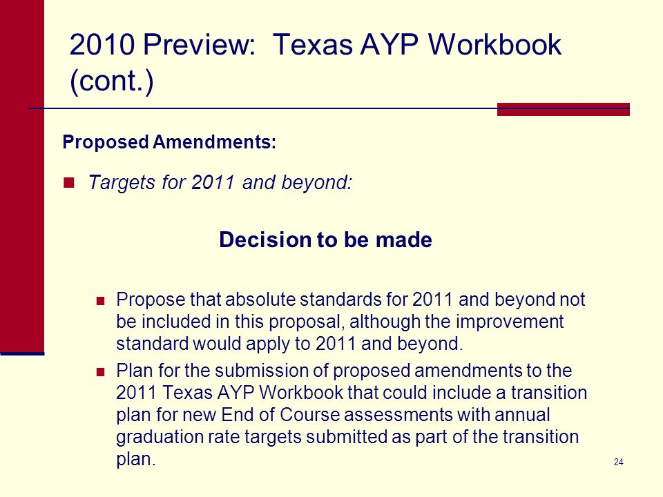 24 2010 Preview: Texas AYP Workbook (cont.) Proposed Amendments: Targets for 2011 and beyond: Decision to be made Propose that absolute standards for 2011 and beyond not be included in this proposal, although the improvement standard would apply to 2011 and beyond.
