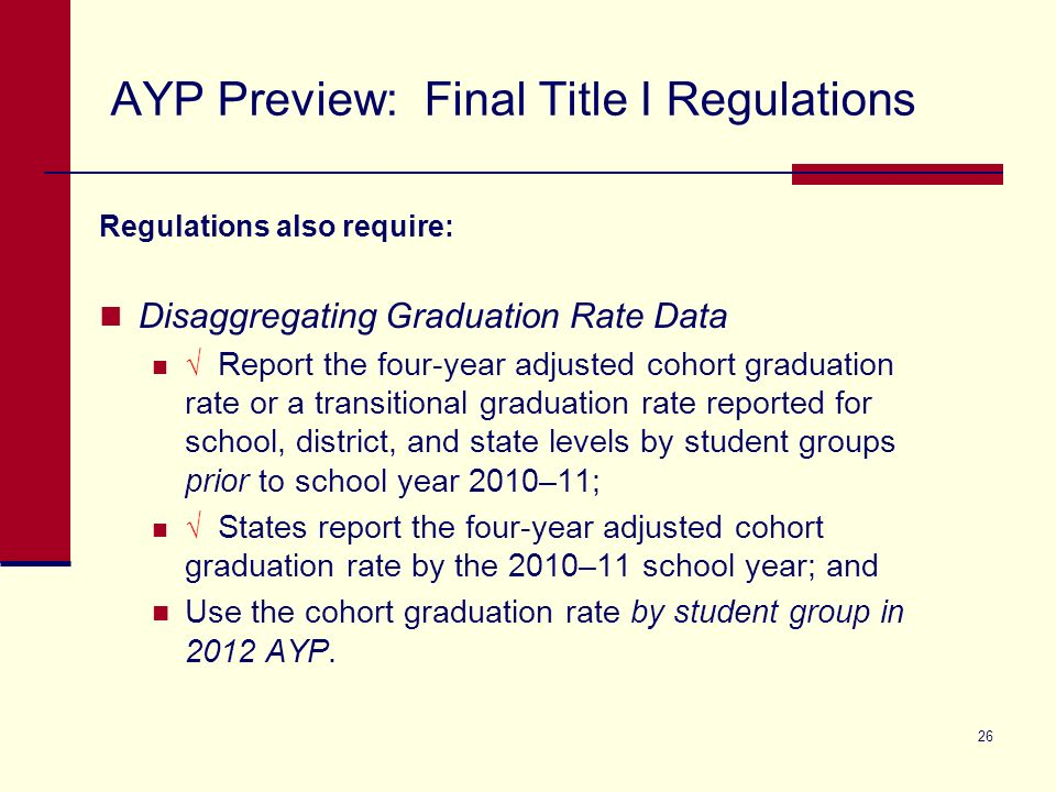 26 AYP Preview: Final Title I Regulations Regulations also require: Disaggregating Graduation Rate Data Report the four-year adjusted cohort graduation rate or a transitional graduation rate reported for school, district, and state levels by student groups prior to school year 2010–11; States report the four-year adjusted cohort graduation rate by the 2010–11 school year; and Use the cohort graduation rate by student group in 2012 AYP.