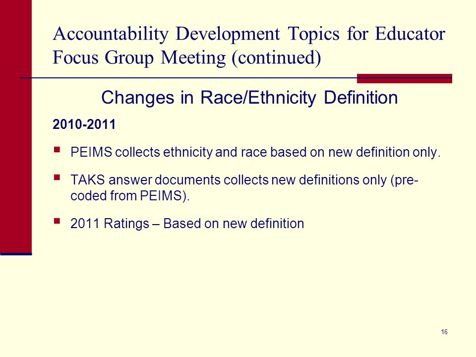 Accountability Development Topics for Educator Focus Group Meeting (continued) Changes in Race/Ethnicity Definition 2010-2011 PEIMS collects ethnicity