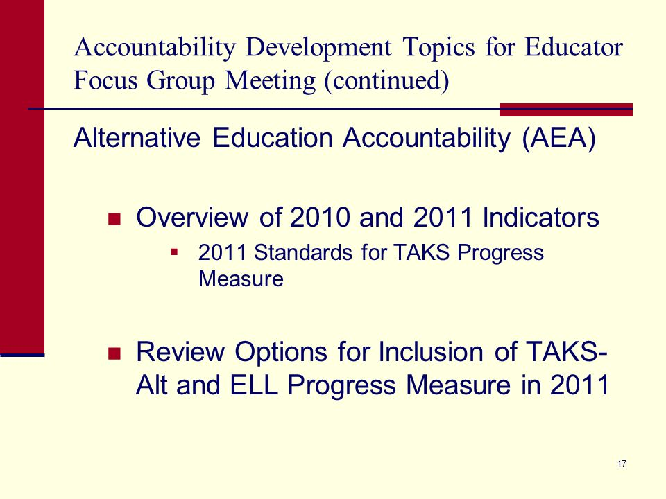 Accountability Development Topics for Educator Focus Group Meeting (continued) Alternative Education Accountability (AEA) Overview of 2010 and 2011 Indicators 2011 Standards for TAKS Progress Measure Review Options for Inclusion of TAKS- Alt and ELL Progress Measure in 2011 17
