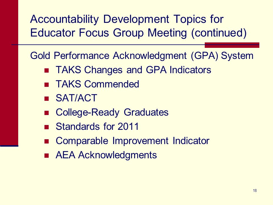 Accountability Development Topics for Educator Focus Group Meeting (continued) Gold Performance Acknowledgment (GPA) System TAKS Changes and GPA Indic