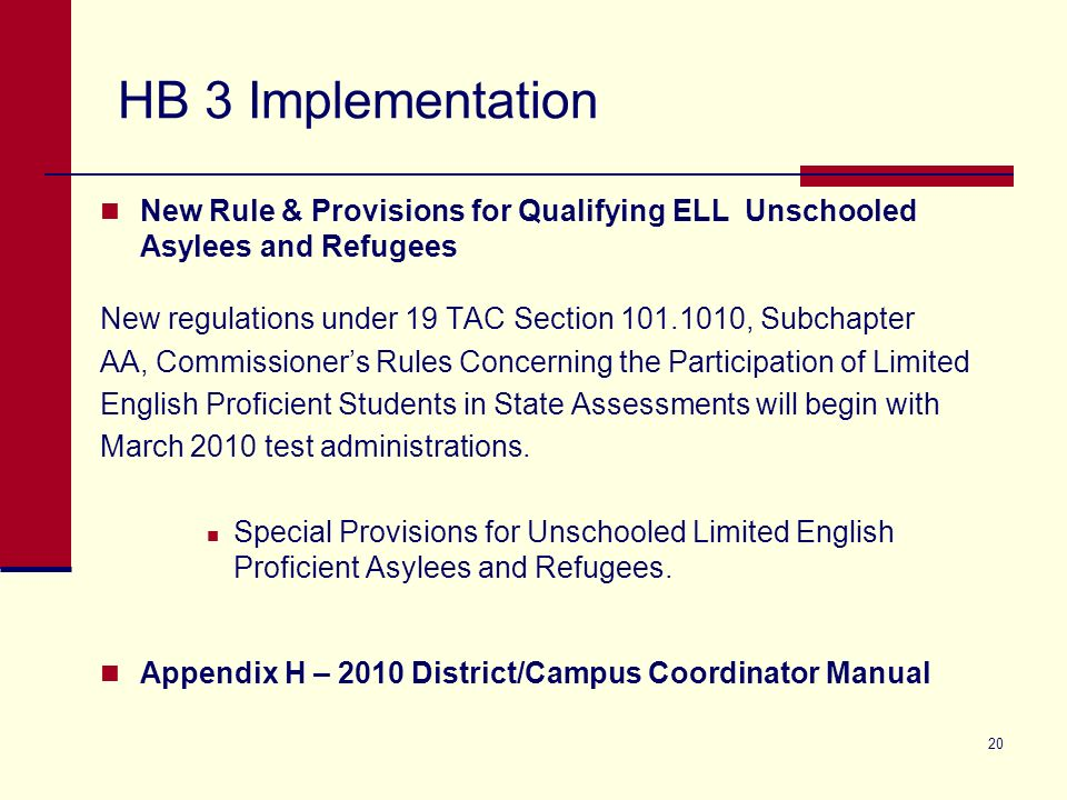 HB 3 Implementation New Rule & Provisions for Qualifying ELL Unschooled Asylees and Refugees New regulations under 19 TAC Section 101.1010, Subchapter AA, Commissioners Rules Concerning the Participation of Limited English Proficient Students in State Assessments will begin with March 2010 test administrations.