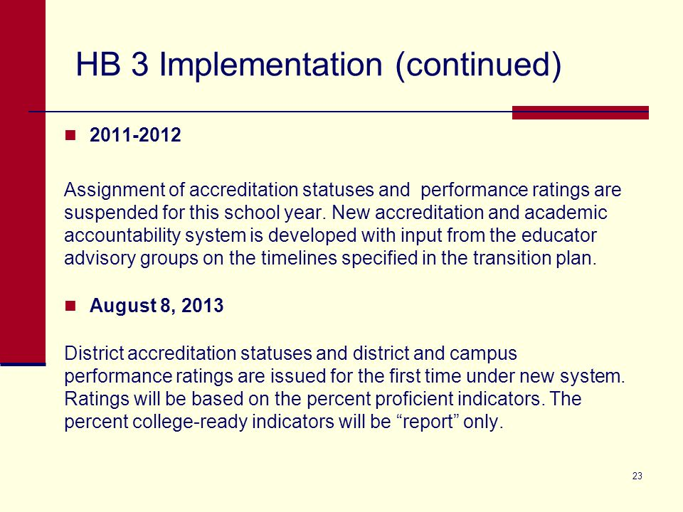 HB 3 Implementation (continued) 2011-2012 Assignment of accreditation statuses and performance ratings are suspended for this school year. New accredi
