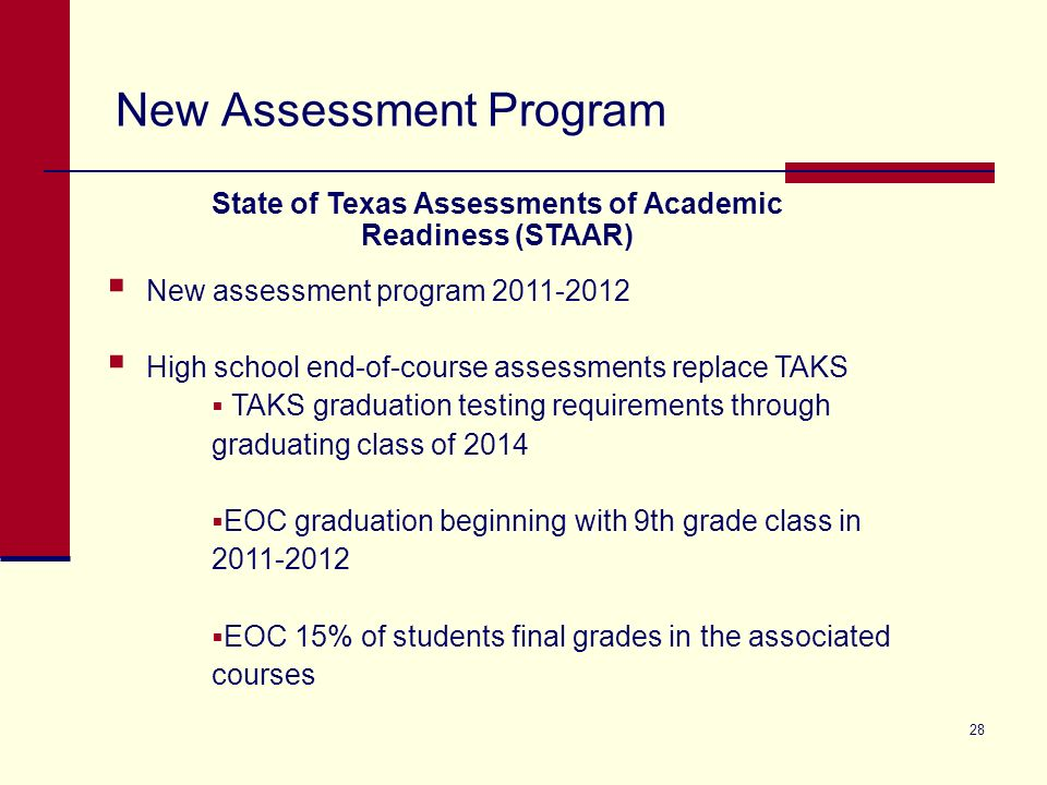 New Assessment Program 28 New assessment program 2011-2012 High school end-of-course assessments replace TAKS TAKS graduation testing requirements through graduating class of 2014 EOC graduation beginning with 9th grade class in 2011-2012 EOC 15% of students final grades in the associated courses State of Texas Assessments of Academic Readiness (STAAR)