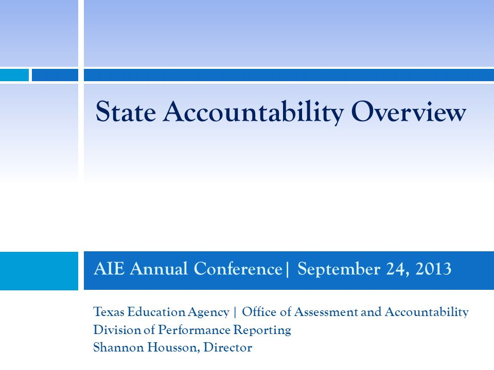 AIE Annual Conference| September 24, 2013 Texas Education Agency | Office of Assessment and Accountability Division of Performance Reporting Shannon Housson, Director State Accountability Overview
