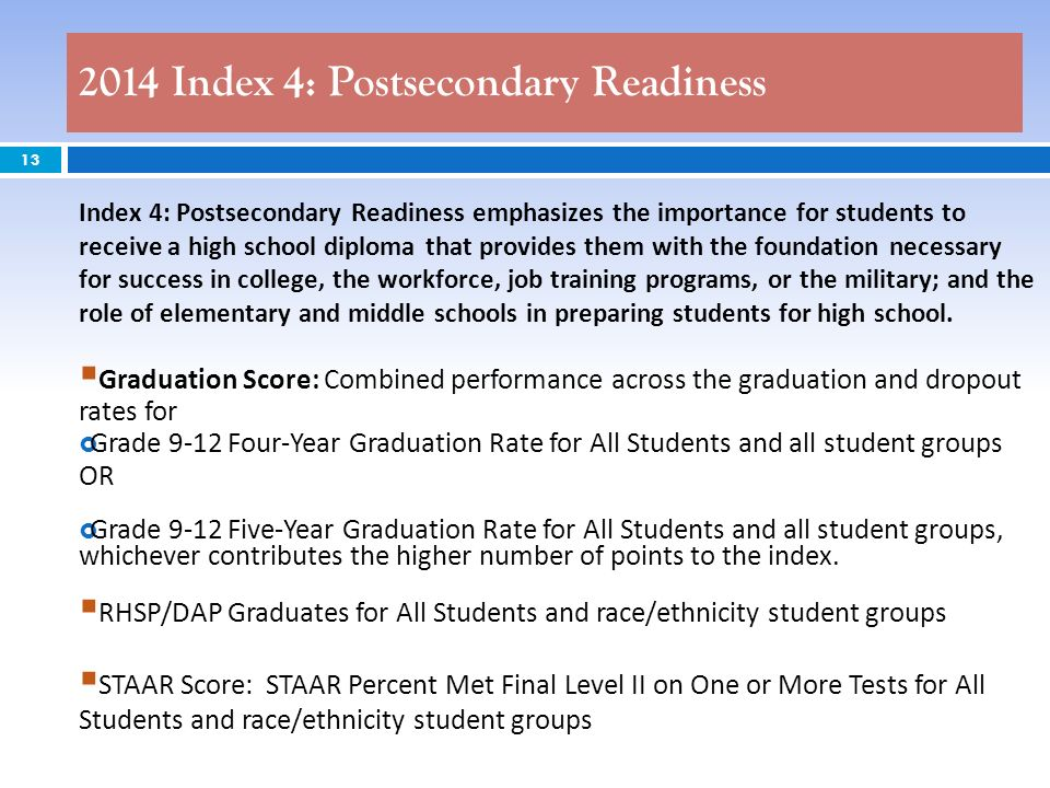 2014 Index 4: Postsecondary Readiness 13 Index 4: Postsecondary Readiness emphasizes the importance for students to receive a high school diploma that provides them with the foundation necessary for success in college, the workforce, job training programs, or the military; and the role of elementary and middle schools in preparing students for high school.