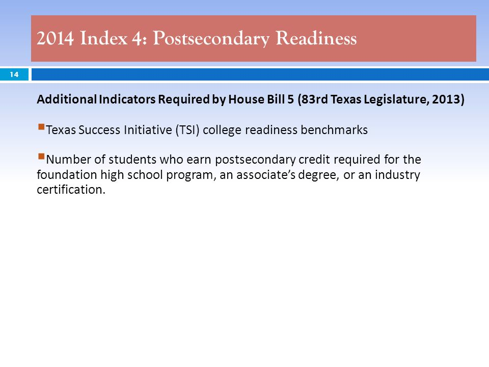 2014 Index 4: Postsecondary Readiness 14 Additional Indicators Required by House Bill 5 (83rd Texas Legislature, 2013) Texas Success Initiative (TSI) college readiness benchmarks Number of students who earn postsecondary credit required for the foundation high school program, an associates degree, or an industry certification.