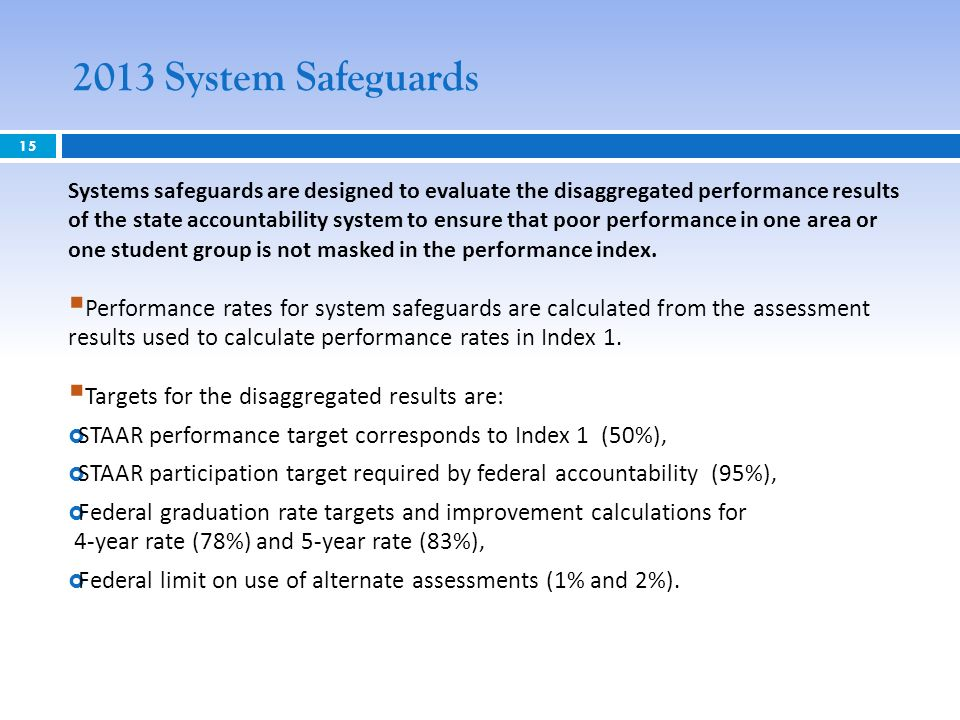 2013 System Safeguards 15 Systems safeguards are designed to evaluate the disaggregated performance results of the state accountability system to ensure that poor performance in one area or one student group is not masked in the performance index.