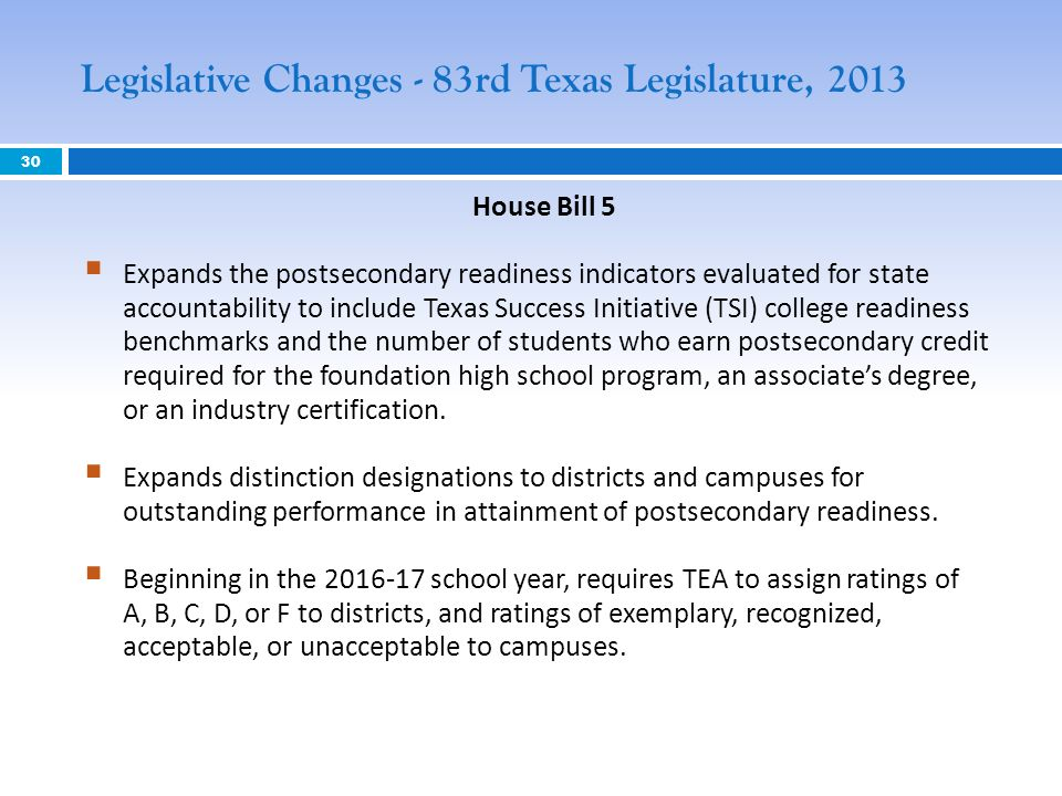 House Bill 5 Expands the postsecondary readiness indicators evaluated for state accountability to include Texas Success Initiative (TSI) college readiness benchmarks and the number of students who earn postsecondary credit required for the foundation high school program, an associates degree, or an industry certification.