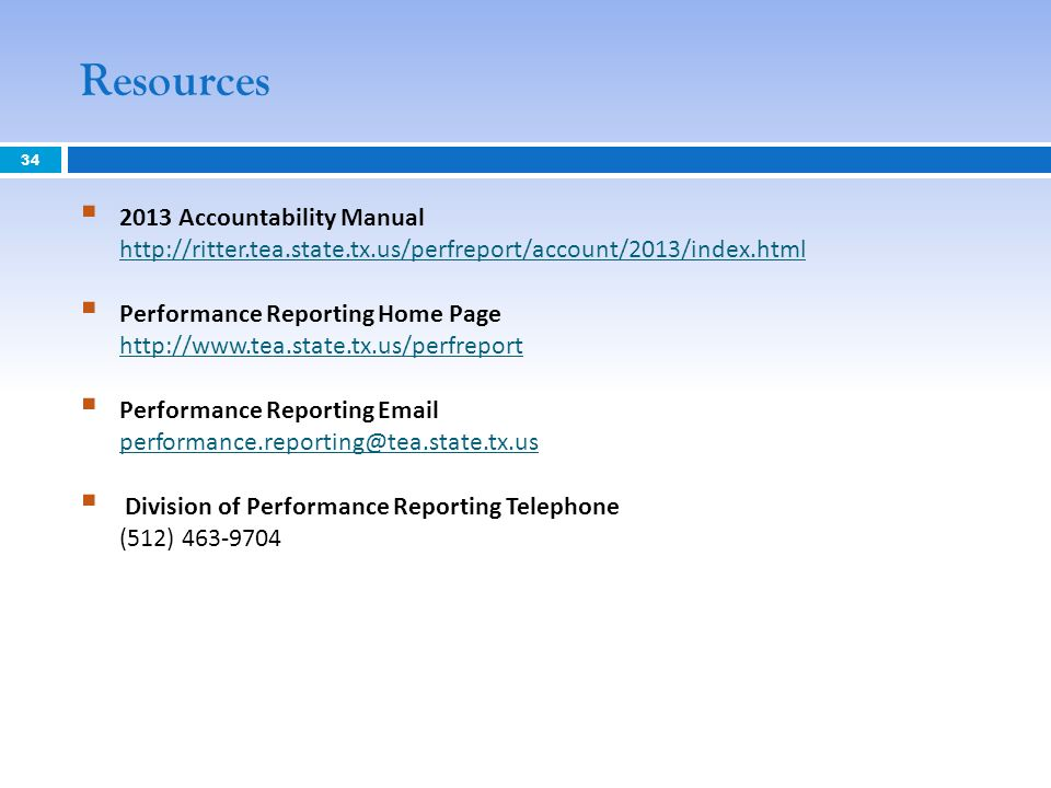 Resources 2013 Accountability Manual http://ritter.tea.state.tx.us/perfreport/account/2013/index.html http://ritter.tea.state.tx.us/perfreport/account/2013/index.html Performance Reporting Home Page http://www.tea.state.tx.us/perfreport http://www.tea.state.tx.us/perfreport Performance Reporting Email performance.reporting@tea.state.tx.us performance.reporting@tea.state.tx.us Division of Performance Reporting Telephone (512) 463-9704 34