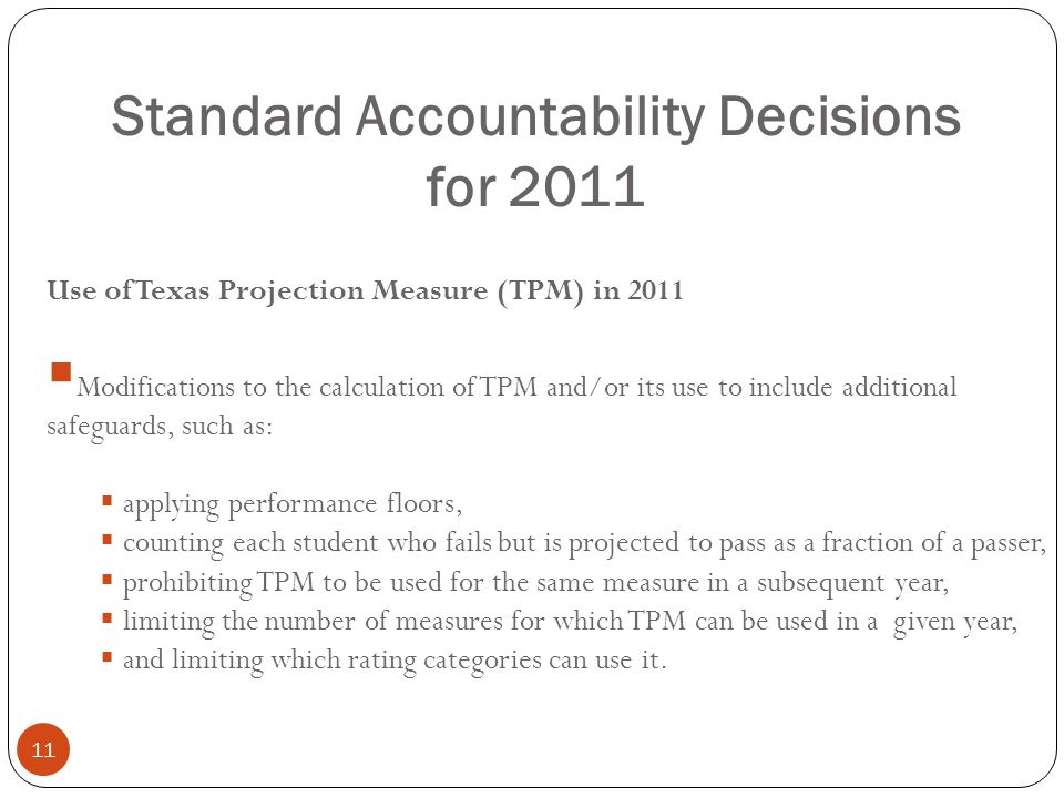 Standard Accountability Decisions for 2011 11 Use of Texas Projection Measure (TPM) in 2011 Modifications to the calculation of TPM and/or its use to