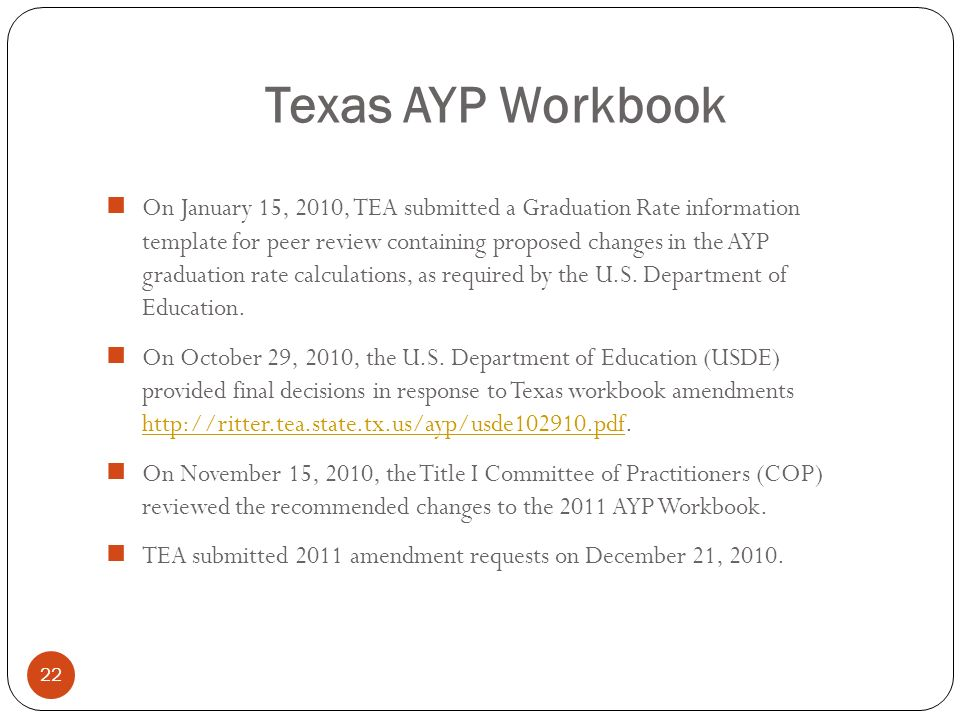 Texas AYP Workbook 22 On January 15, 2010, TEA submitted a Graduation Rate information template for peer review containing proposed changes in the AYP