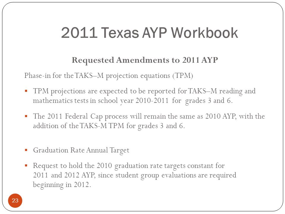 23 2011 Texas AYP Workbook Requested Amendments to 2011 AYP Phase-in for the TAKS–M projection equations (TPM) TPM projections are expected to be repo