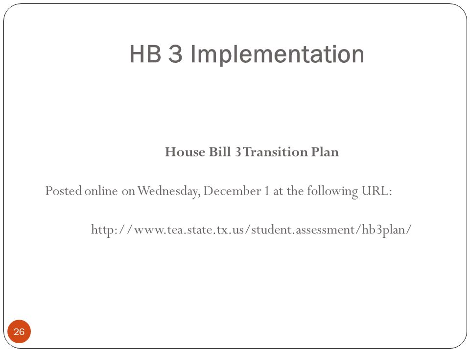 HB 3 Implementation 26 House Bill 3 Transition Plan Posted online on Wednesday, December 1 at the following URL: http://www.tea.state.tx.us/student.as