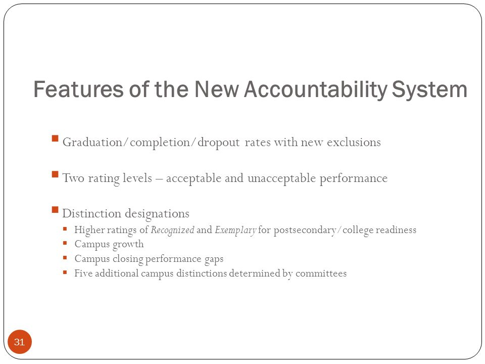 Features of the New Accountability System 31 Graduation/completion/dropout rates with new exclusions Two rating levels – acceptable and unacceptable p
