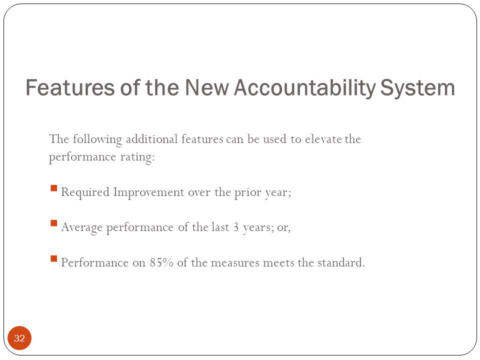 Features of the New Accountability System 32 The following additional features can be used to elevate the performance rating: Required Improvement ove