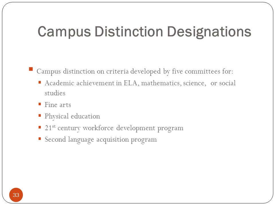 Campus Distinction Designations 33 Campus distinction on criteria developed by five committees for: Academic achievement in ELA, mathematics, science,