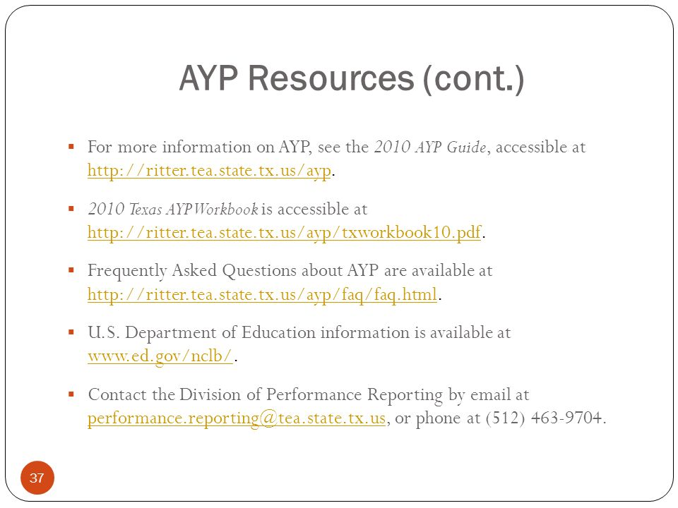 37 AYP Resources (cont.) For more information on AYP, see the 2010 AYP Guide, accessible at http://ritter.tea.state.tx.us/ayp. http://ritter.tea.state