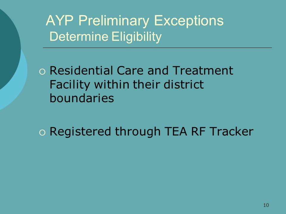 10 AYP Preliminary Exceptions Determine Eligibility Residential Care and Treatment Facility within their district boundaries Registered through TEA RF