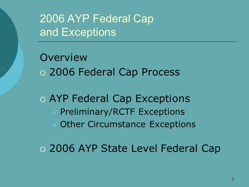 2 2006 AYP Federal Cap and Exceptions Overview 2006 Federal Cap Process AYP Federal Cap Exceptions Preliminary/RCTF Exceptions Other Circumstance Exce