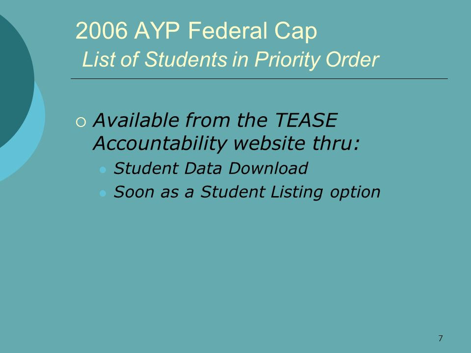 7 2006 AYP Federal Cap List of Students in Priority Order Available from the TEASE Accountability website thru: Student Data Download Soon as a Studen