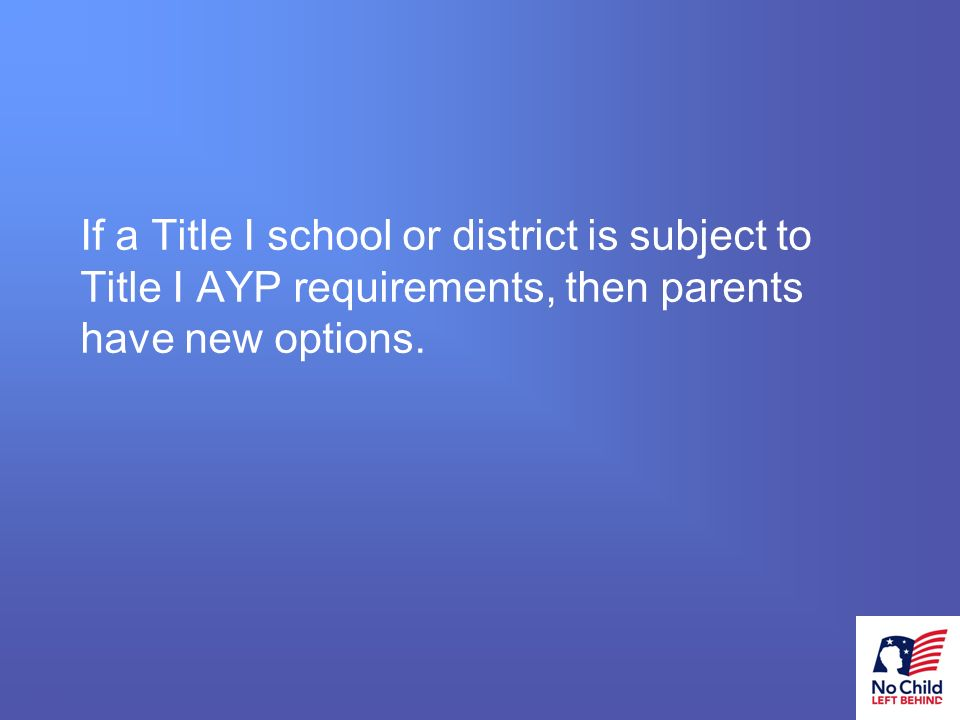 11 # If a Title I school or district is subject to Title I AYP requirements, then parents have new options.