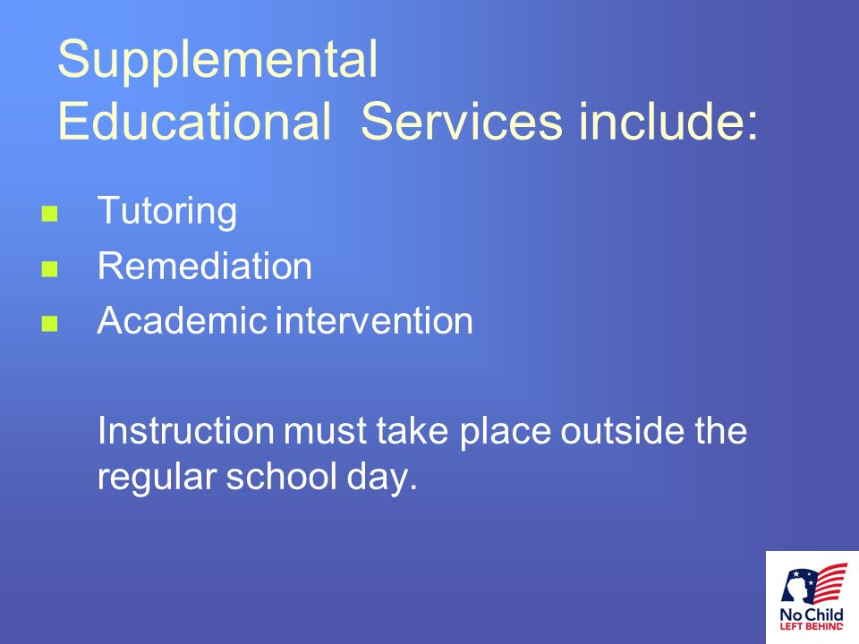 14 # Supplemental Educational Services include: Tutoring Remediation Academic intervention Instruction must take place outside the regular school day.