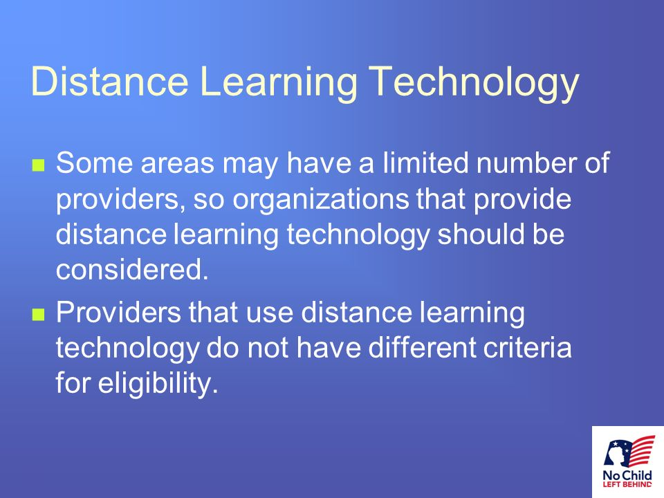 20 # Distance Learning Technology Some areas may have a limited number of providers, so organizations that provide distance learning technology should be considered.
