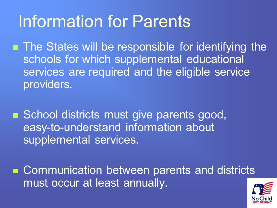 23 # Information for Parents The States will be responsible for identifying the schools for which supplemental educational services are required and the eligible service providers.