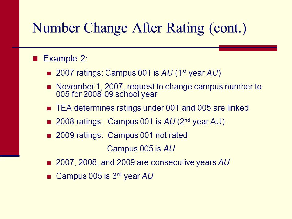 Number Change After Rating (cont.) Example 2: 2007 ratings: Campus 001 is AU (1 st year AU) November 1, 2007, request to change campus number to 005 for school year TEA determines ratings under 001 and 005 are linked 2008 ratings: Campus 001 is AU (2 nd year AU) 2009 ratings: Campus 001 not rated Campus 005 is AU 2007, 2008, and 2009 are consecutive years AU Campus 005 is 3 rd year AU