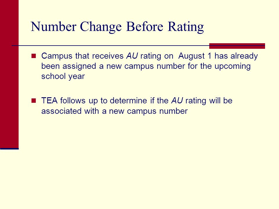 Number Change Before Rating Campus that receives AU rating on August 1 has already been assigned a new campus number for the upcoming school year TEA follows up to determine if the AU rating will be associated with a new campus number