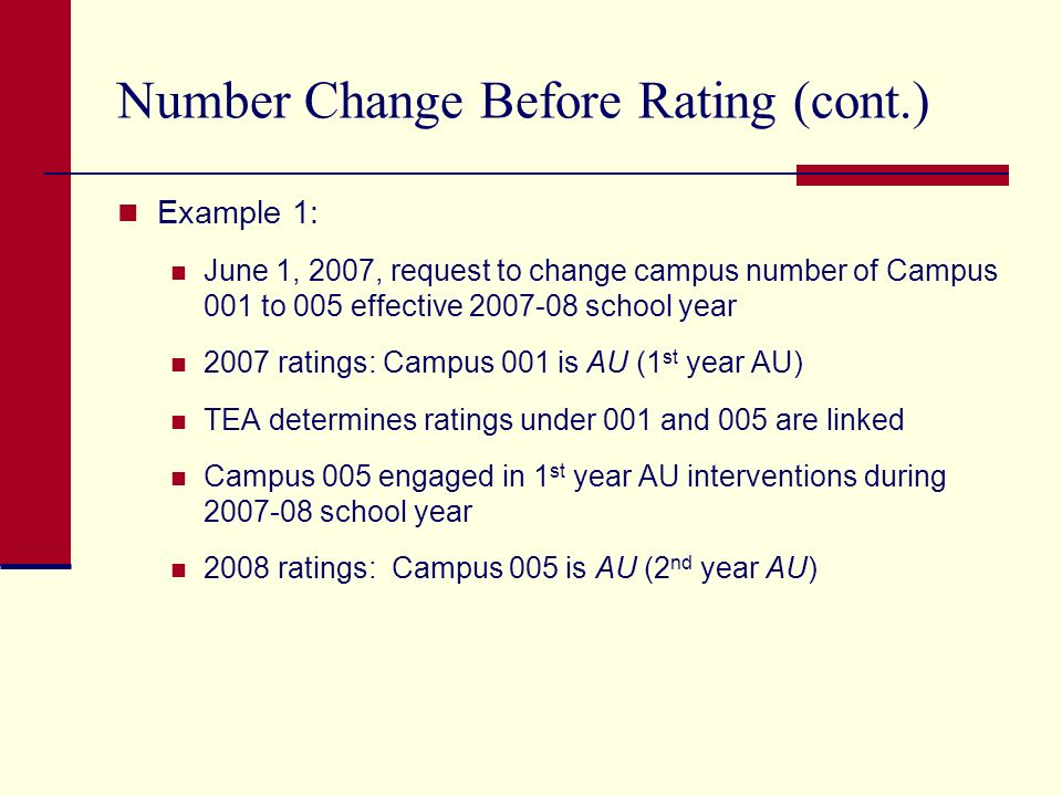Number Change Before Rating (cont.) Example 1: June 1, 2007, request to change campus number of Campus 001 to 005 effective school year 2007 ratings: Campus 001 is AU (1 st year AU) TEA determines ratings under 001 and 005 are linked Campus 005 engaged in 1 st year AU interventions during school year 2008 ratings: Campus 005 is AU (2 nd year AU)