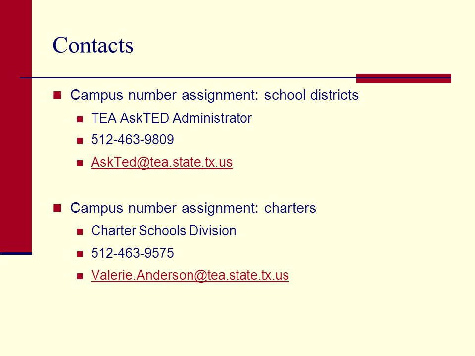 Contacts Campus number assignment: school districts TEA AskTED Administrator 512-463-9809 AskTed@tea.state.tx.us Campus number assignment: charters Charter Schools Division 512-463-9575 Valerie.Anderson@tea.state.tx.us