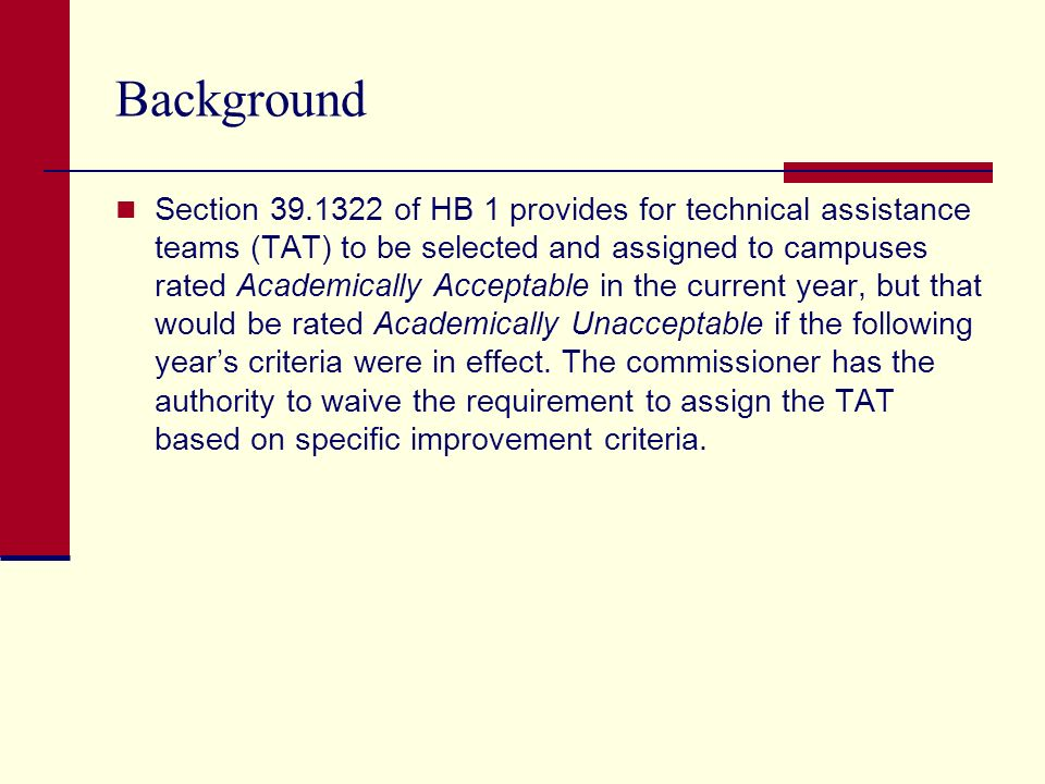 Background Section of HB 1 provides for technical assistance teams (TAT) to be selected and assigned to campuses rated Academically Acceptable in the current year, but that would be rated Academically Unacceptable if the following years criteria were in effect.