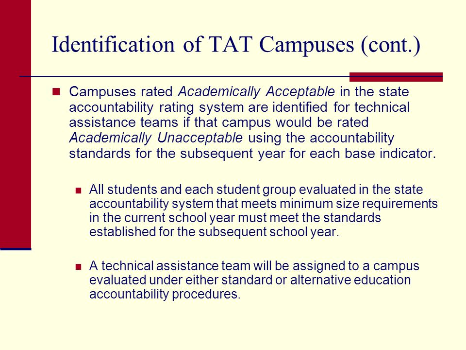 Identification of TAT Campuses (cont.) Campuses rated Academically Acceptable in the state accountability rating system are identified for technical assistance teams if that campus would be rated Academically Unacceptable using the accountability standards for the subsequent year for each base indicator.