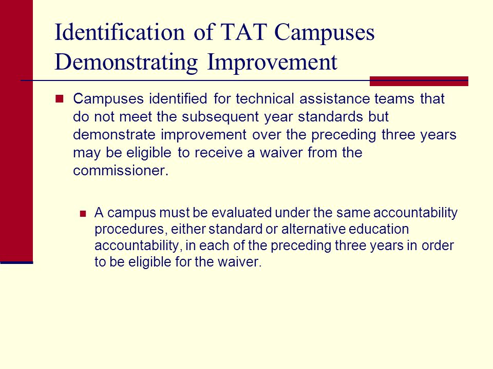 Identification of TAT Campuses Demonstrating Improvement Campuses identified for technical assistance teams that do not meet the subsequent year standards but demonstrate improvement over the preceding three years may be eligible to receive a waiver from the commissioner.