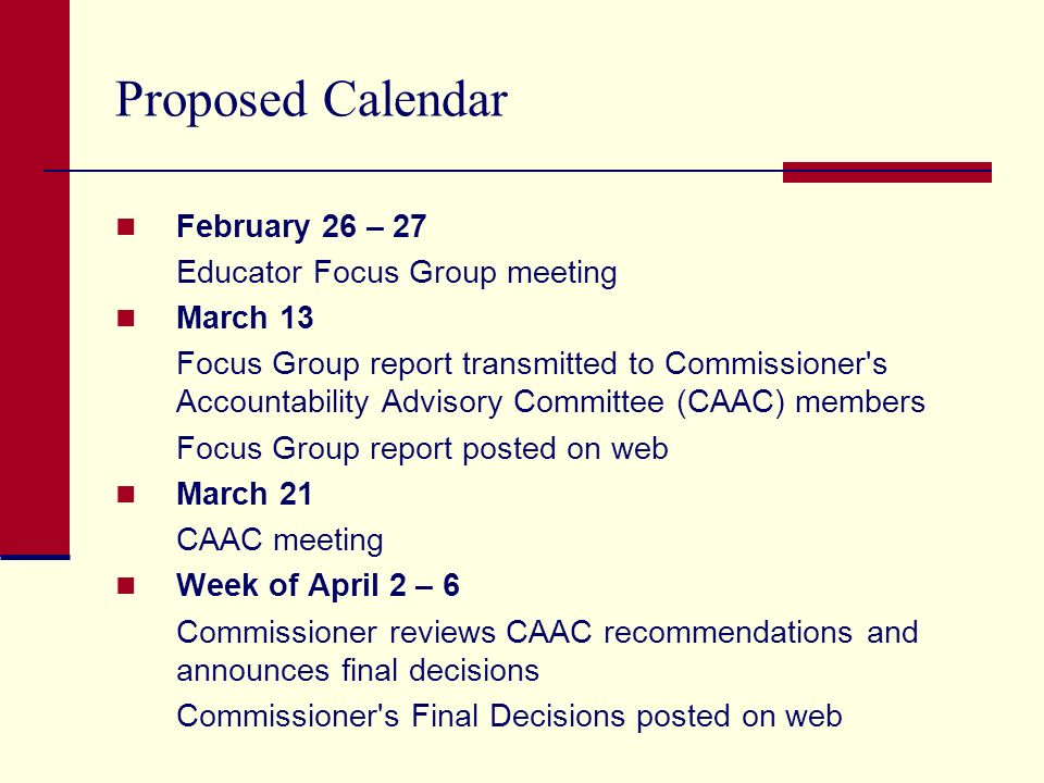 Proposed Calendar February 26 – 27 Educator Focus Group meeting March 13 Focus Group report transmitted to Commissioner s Accountability Advisory Committee (CAAC) members Focus Group report posted on web March 21 CAAC meeting Week of April 2 – 6 Commissioner reviews CAAC recommendations and announces final decisions Commissioner s Final Decisions posted on web