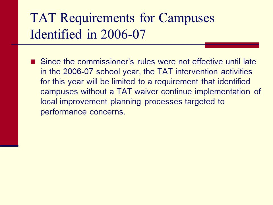 TAT Requirements for Campuses Identified in 2006-07 Since the commissioners rules were not effective until late in the 2006-07 school year, the TAT intervention activities for this year will be limited to a requirement that identified campuses without a TAT waiver continue implementation of local improvement planning processes targeted to performance concerns.