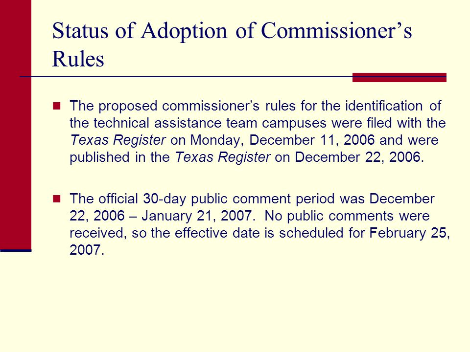 Status of Adoption of Commissioners Rules The proposed commissioners rules for the identification of the technical assistance team campuses were filed with the Texas Register on Monday, December 11, 2006 and were published in the Texas Register on December 22, 2006.