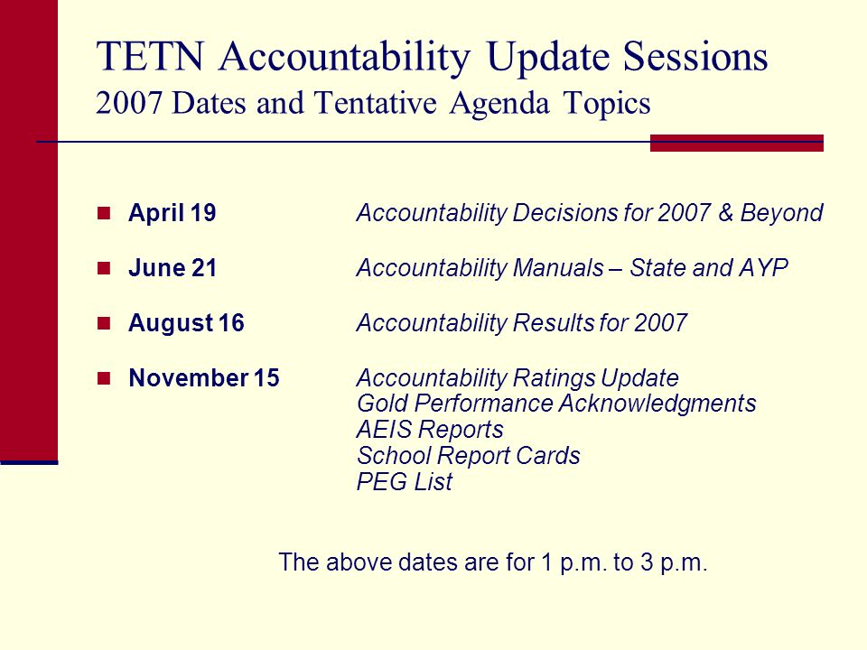 TETN Accountability Update Sessions 2007 Dates and Tentative Agenda Topics April 19 Accountability Decisions for 2007 & Beyond June 21 Accountability Manuals – State and AYP August 16 Accountability Results for 2007 November 15Accountability Ratings Update Gold Performance Acknowledgments AEIS Reports School Report Cards PEG List The above dates are for 1 p.m.