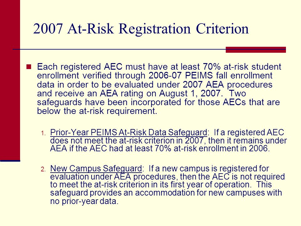 2007 At-Risk Registration Criterion (cont.) In April, letters will be mailed to the AECs that do not meet the 2007 at-risk registration criterion informing them that the AEC will shift from AEA to standard accountability and that the AEC will be evaluated under 2007 standard accountability procedures.