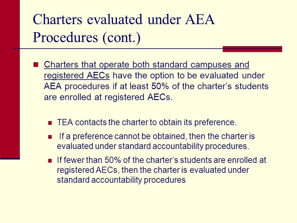 Charters evaluated under AEA Procedures (cont.) Charters that operate both standard campuses and registered AECs have the option to be evaluated under AEA procedures if at least 50% of the charters students are enrolled at registered AECs.